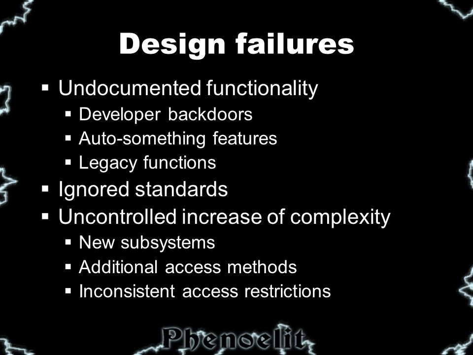 Design failures  Undocumented functionality  Developer backdoors  Auto-something features  Legacy functions  Ignored standards  Uncontrolled increase of complexity  New subsystems  Additional access methods  Inconsistent access restrictions