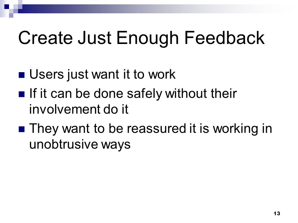 13 Create Just Enough Feedback Users just want it to work If it can be done safely without their involvement do it They want to be reassured it is wor