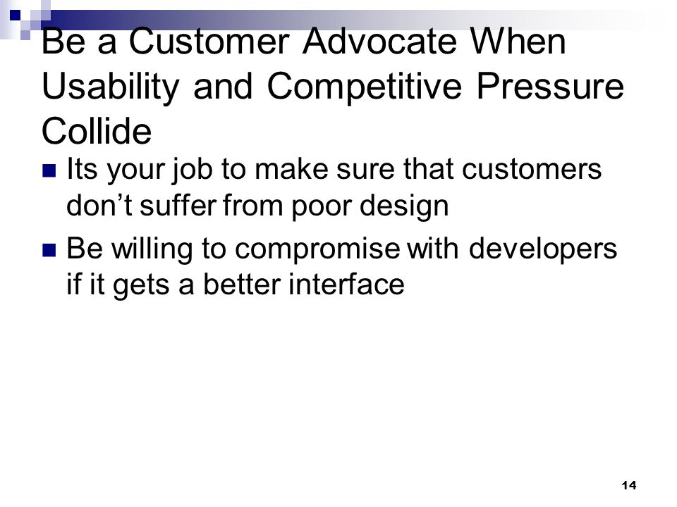 14 Be a Customer Advocate When Usability and Competitive Pressure Collide Its your job to make sure that customers don't suffer from poor design Be wi