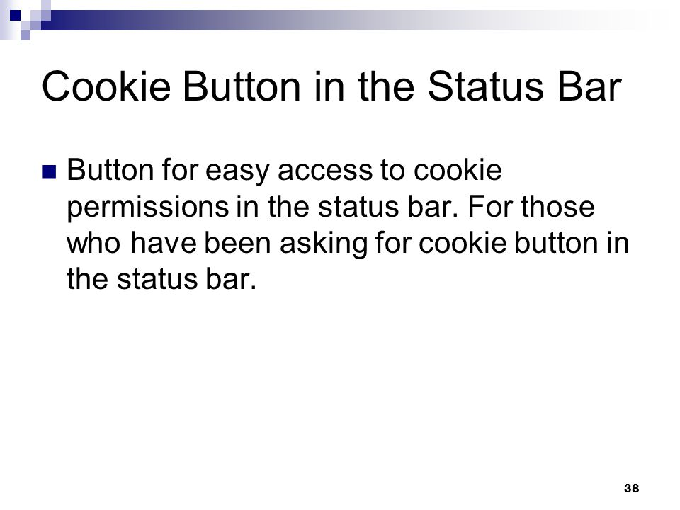 38 Cookie Button in the Status Bar Button for easy access to cookie permissions in the status bar. For those who have been asking for cookie button in