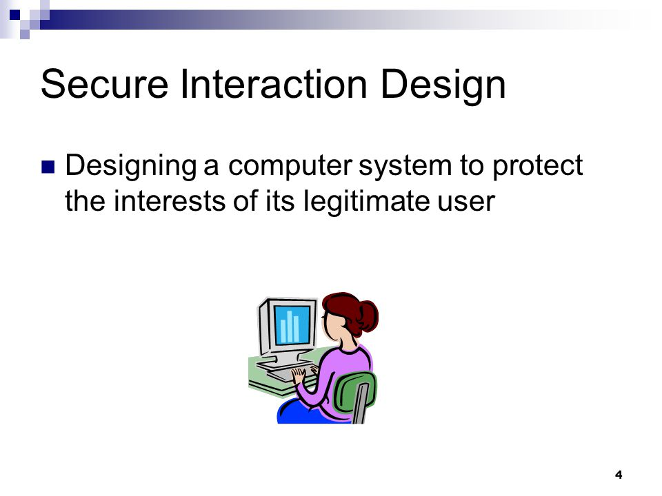 4 Secure Interaction Design Designing a computer system to protect the interests of its legitimate user