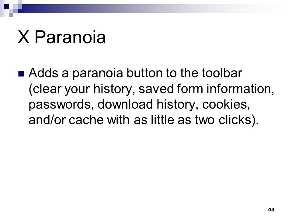 44 X Paranoia Adds a paranoia button to the toolbar (clear your history, saved form information, passwords, download history, cookies, and/or cache wi