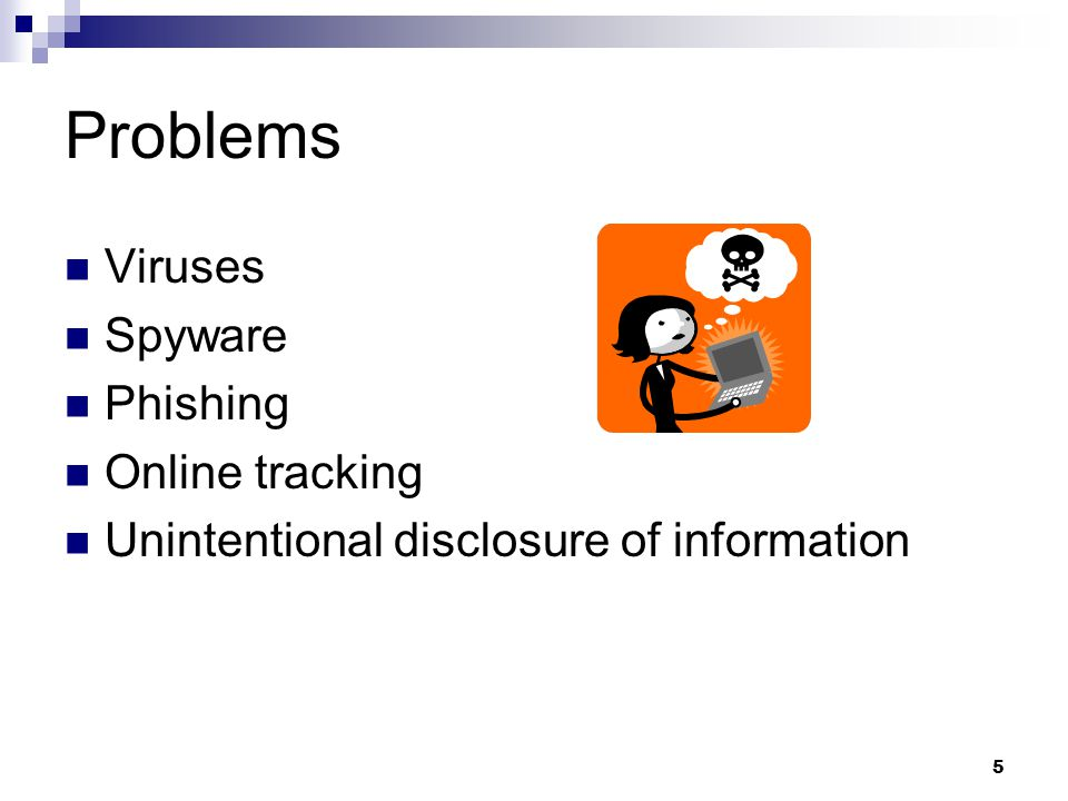5 Problems Viruses Spyware Phishing Online tracking Unintentional disclosure of information