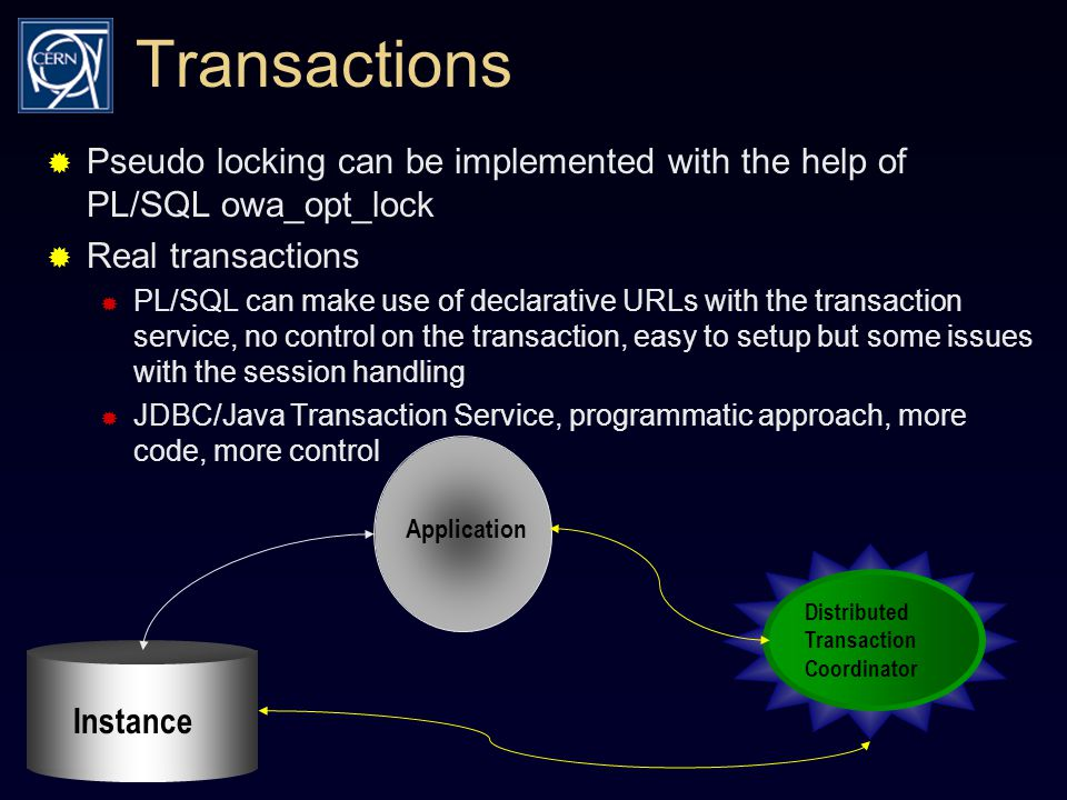 Transactions  Pseudo locking can be implemented with the help of PL/SQL owa_opt_lock  Real transactions  PL/SQL can make use of declarative URLs with the transaction service, no control on the transaction, easy to setup but some issues with the session handling  JDBC/Java Transaction Service, programmatic approach, more code, more control Distributed Transaction Coordinator Application Instance
