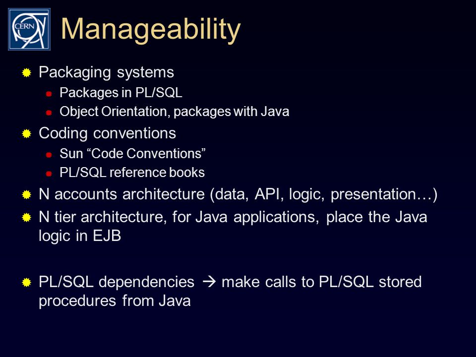 Manageability  Packaging systems  Packages in PL/SQL  Object Orientation, packages with Java  Coding conventions  Sun Code Conventions  PL/SQL reference books  N accounts architecture (data, API, logic, presentation…)  N tier architecture, for Java applications, place the Java logic in EJB  PL/SQL dependencies  make calls to PL/SQL stored procedures from Java