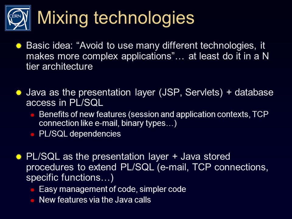 Mixing technologies  Basic idea: Avoid to use many different technologies, it makes more complex applications … at least do it in a N tier architecture  Java as the presentation layer (JSP, Servlets) + database access in PL/SQL  Benefits of new features (session and application contexts, TCP connection like e-mail, binary types…)  PL/SQL dependencies  PL/SQL as the presentation layer + Java stored procedures to extend PL/SQL (e-mail, TCP connections, specific functions…)  Easy management of code, simpler code  New features via the Java calls