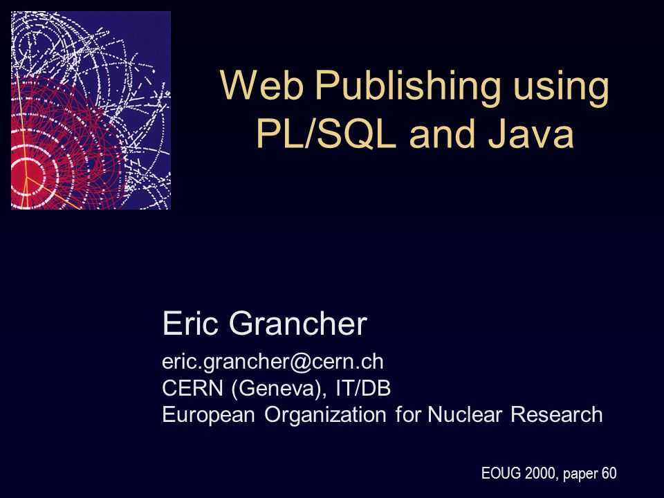 Web Publishing using PL/SQL and Java Eric Grancher eric.grancher@cern.ch CERN (Geneva), IT/DB European Organization for Nuclear Research EOUG 2000, paper 60