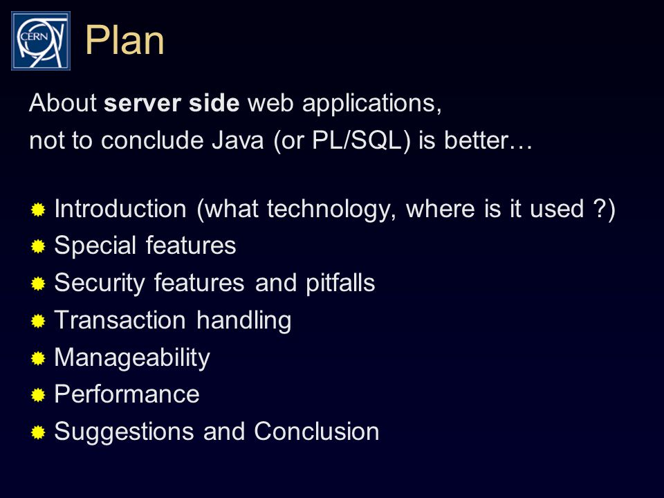 Plan About server side web applications, not to conclude Java (or PL/SQL) is better…  Introduction (what technology, where is it used )  Special features  Security features and pitfalls  Transaction handling  Manageability  Performance  Suggestions and Conclusion