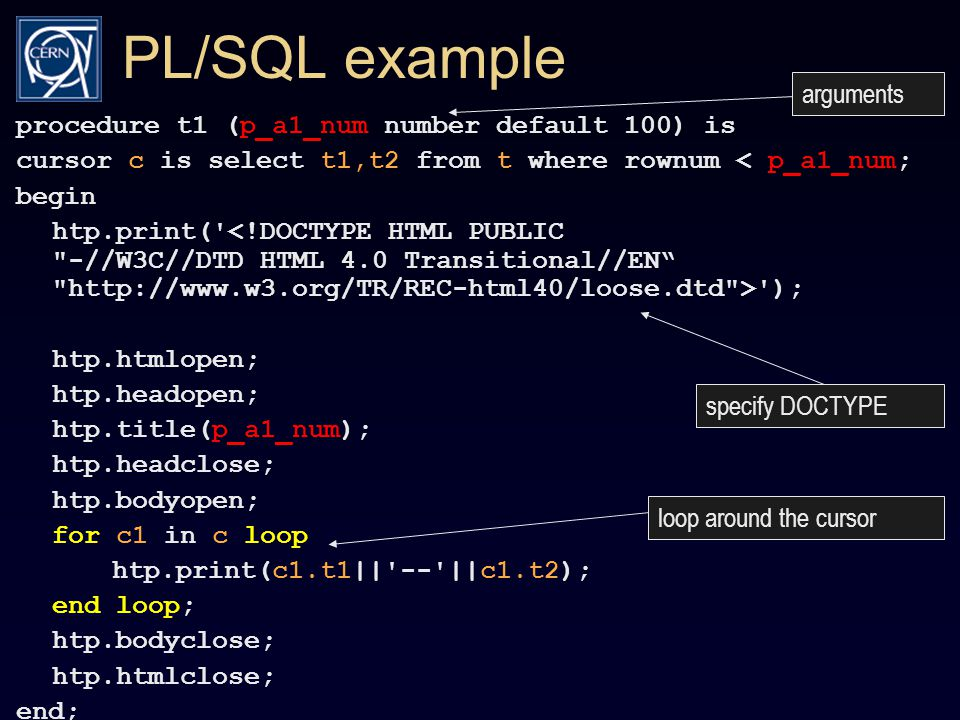 PL/SQL example procedure t1 (p_a1_num number default 100) is cursor c is select t1,t2 from t where rownum < p_a1_num; begin htp.print( ); htp.htmlopen; htp.headopen; htp.title(p_a1_num); htp.headclose; htp.bodyopen; for c1 in c loop htp.print(c1.t1|| -- ||c1.t2); end loop; htp.bodyclose; htp.htmlclose; end; arguments specify DOCTYPE loop around the cursor