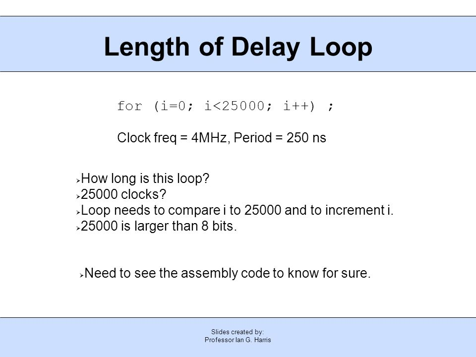 Slides created by: Professor Ian G. Harris Length of Delay Loop for (i=0; i<25000; i++) ;  How long is this loop?  25000 clocks?  Loop needs to com