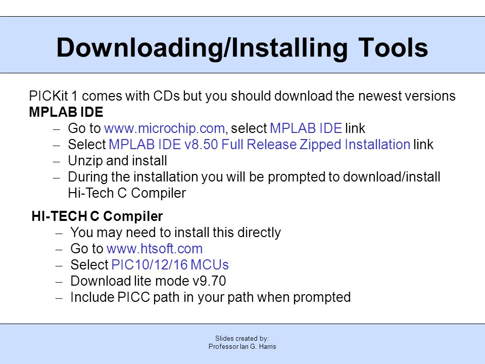 Slides created by: Professor Ian G. Harris Downloading/Installing Tools PICKit 1 comes with CDs but you should download the newest versions MPLAB IDE