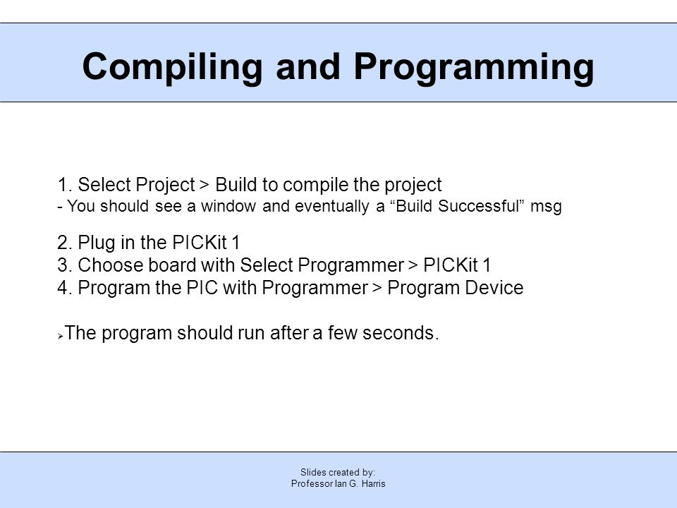 Slides created by: Professor Ian G. Harris Compiling and Programming 1. Select Project > Build to compile the project - You should see a window and ev