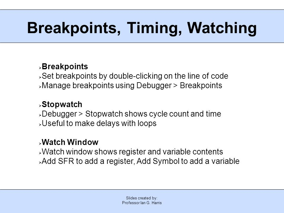 Slides created by: Professor Ian G. Harris Breakpoints, Timing, Watching  Breakpoints  Set breakpoints by double-clicking on the line of code  Mana