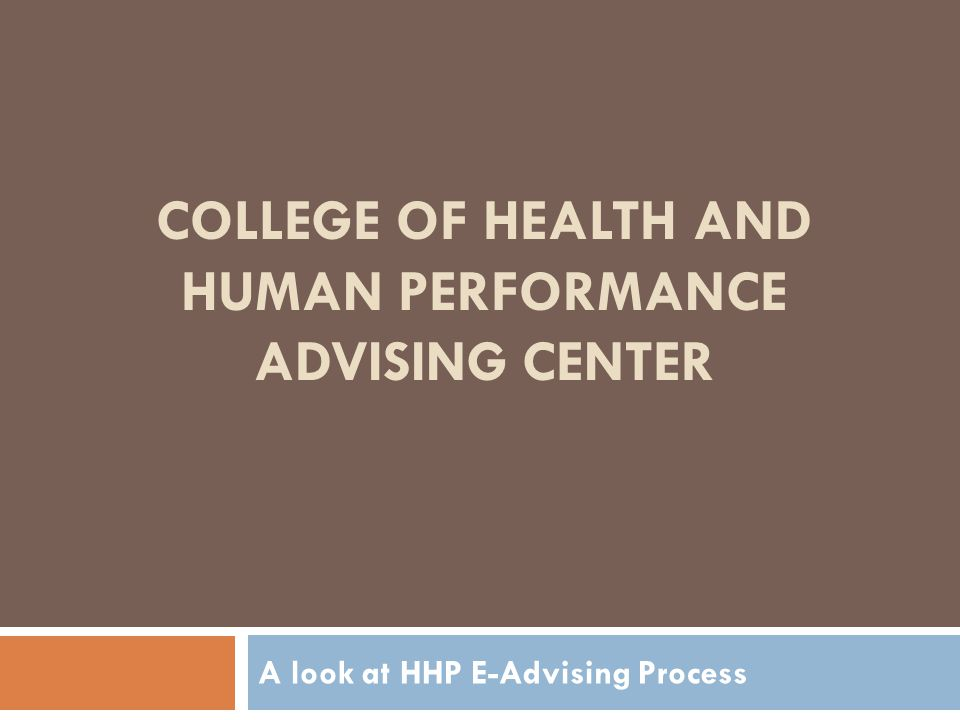 COLLEGE OF HEALTH AND HUMAN PERFORMANCE ADVISING CENTER A look at HHP E-Advising Process