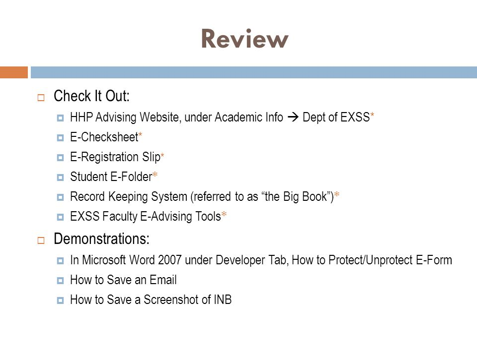 Review  Check It Out:  HHP Advising Website, under Academic Info  Dept of EXSS*  E-Checksheet*  E-Registration Slip *  Student E-Folder *  Record Keeping System (referred to as the Big Book ) *  EXSS Faculty E-Advising Tools *  Demonstrations:  In Microsoft Word 2007 under Developer Tab, How to Protect/Unprotect E-Form  How to Save an Email  How to Save a Screenshot of INB