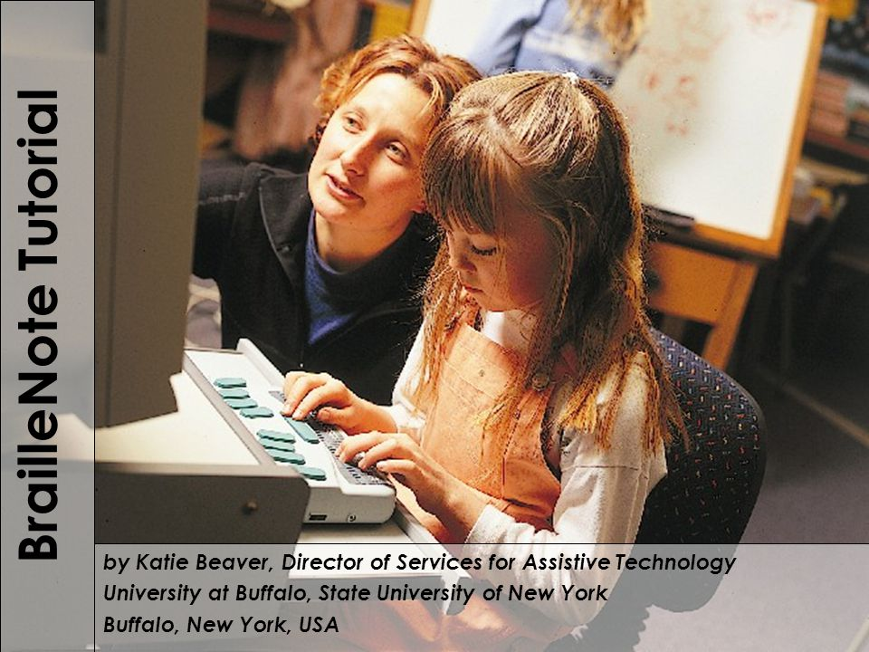 Module 1 BrailleNote Tutorial by Katie Beaver, Director of Services for Assistive Technology University at Buffalo, State University of New York Buffalo, New York, USA