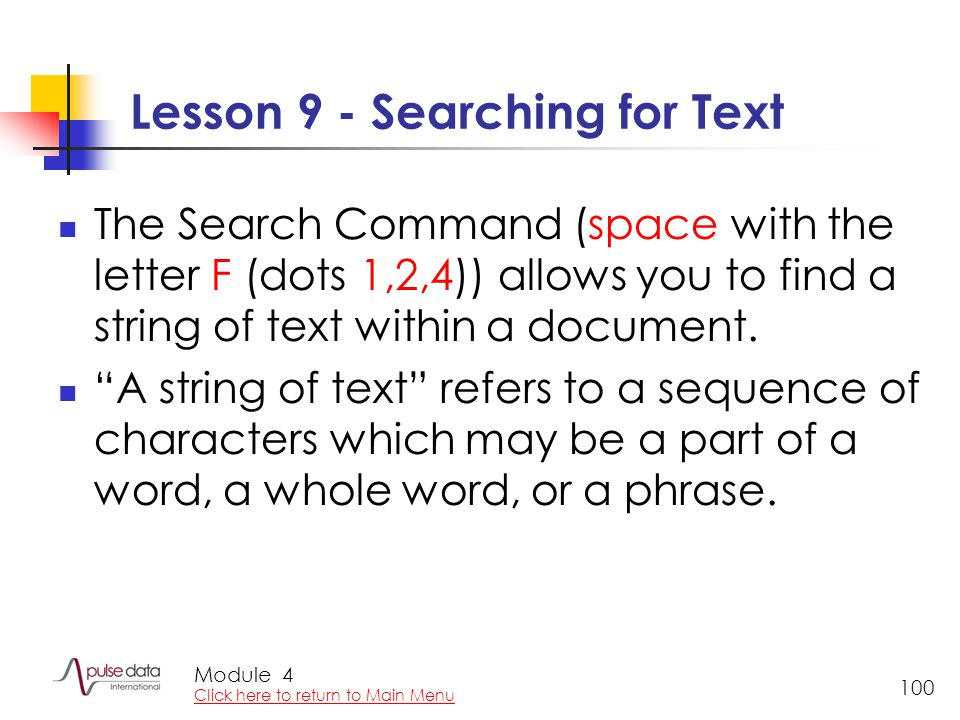 Module 100 Lesson 9 - Searching for Text The Search Command (space with the letter F (dots 1,2,4)) allows you to find a string of text within a document.