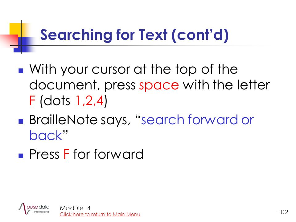 "Module 102 Searching for Text (cont'd) With your cursor at the top of the document, press space with the letter F (dots 1,2,4) BrailleNote says, ""sear"