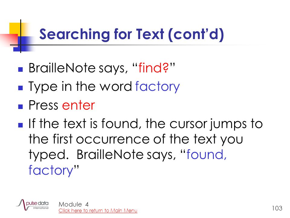 Module 103 Searching for Text (cont'd) BrailleNote says, find? Type in the word factory Press enter If the text is found, the cursor jumps to the first occurrence of the text you typed.