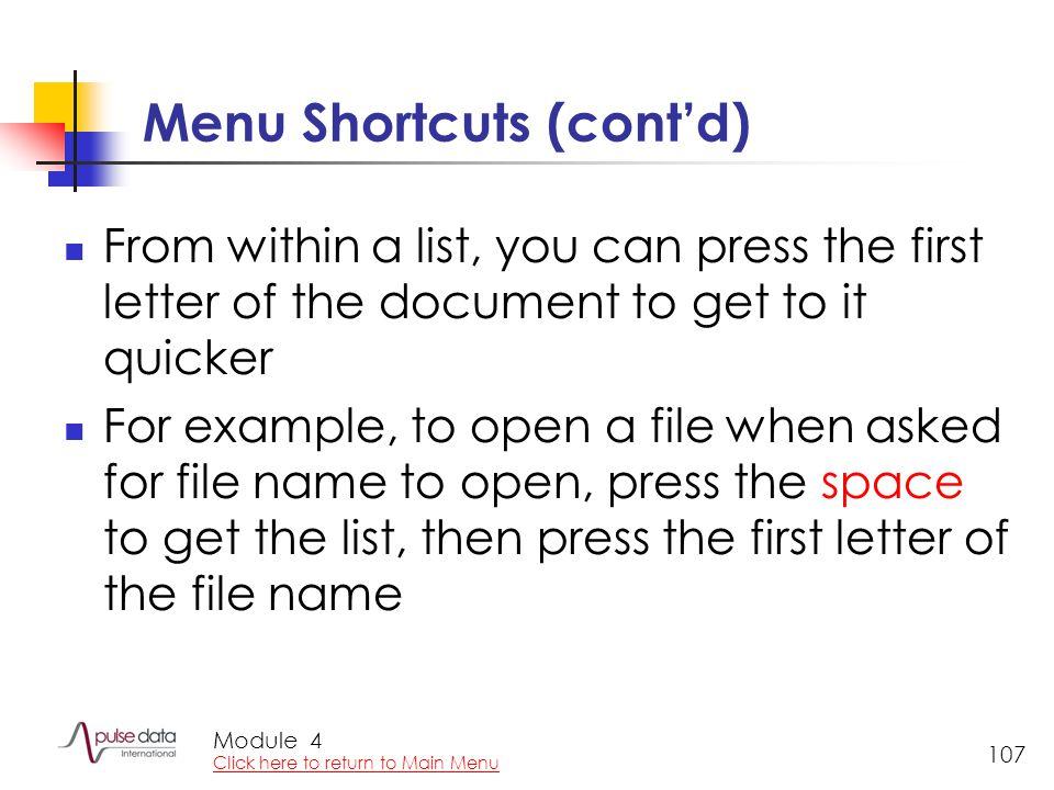 Module 107 Menu Shortcuts (cont'd) From within a list, you can press the first letter of the document to get to it quicker For example, to open a file