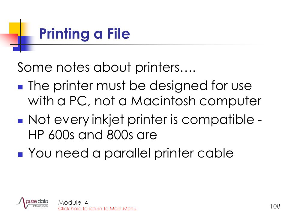Module 108 Printing a File Some notes about printers…. The printer must be designed for use with a PC, not a Macintosh computer Not every inkjet print