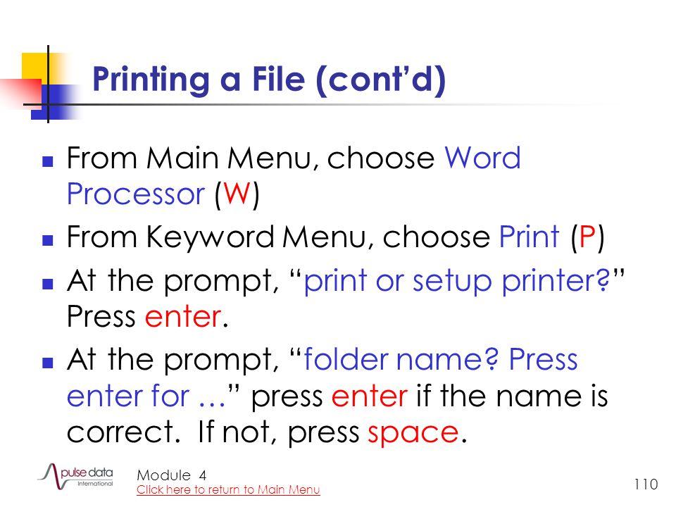 Module 110 Printing a File (cont'd) From Main Menu, choose Word Processor (W) From Keyword Menu, choose Print (P) At the prompt, print or setup printer Press enter.