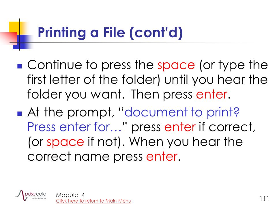 Module 111 Printing a File (cont'd) Continue to press the space (or type the first letter of the folder) until you hear the folder you want.