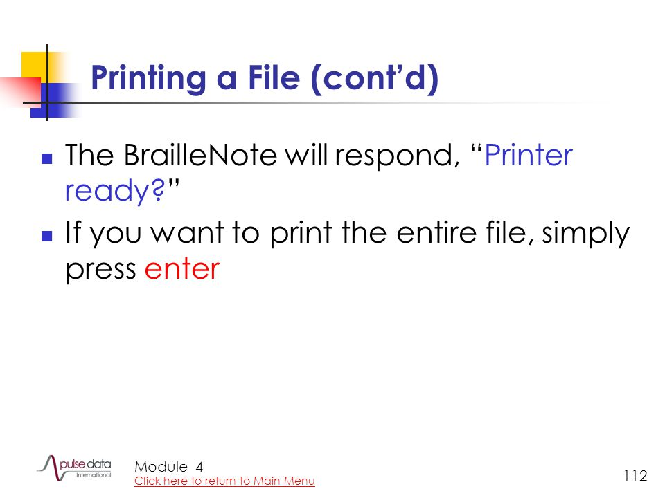 Module 112 Printing a File (cont'd) The BrailleNote will respond, Printer ready? If you want to print the entire file, simply press enter 4 Click here to return to Main Menu