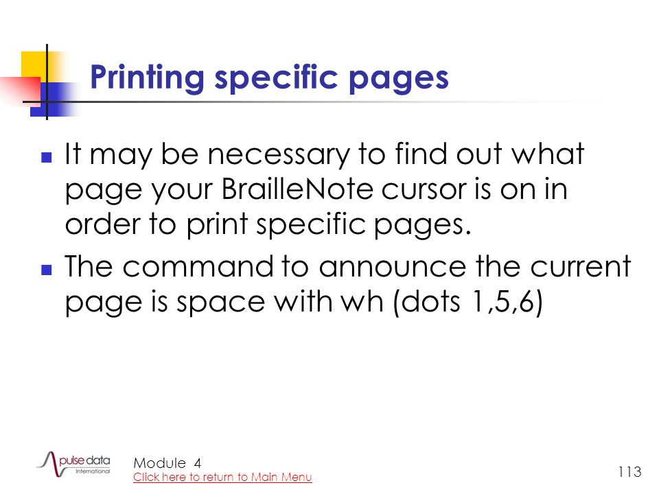 Module 113 Printing specific pages It may be necessary to find out what page your BrailleNote cursor is on in order to print specific pages.