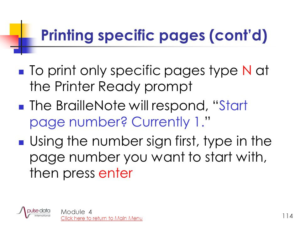 Module 114 Printing specific pages (cont'd) To print only specific pages type N at the Printer Ready prompt The BrailleNote will respond, Start page number.