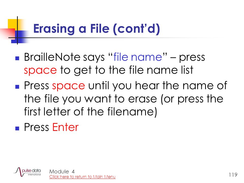 "Module 119 Erasing a File (cont'd) BrailleNote says ""file name"" – press space to get to the file name list Press space until you hear the name of the"