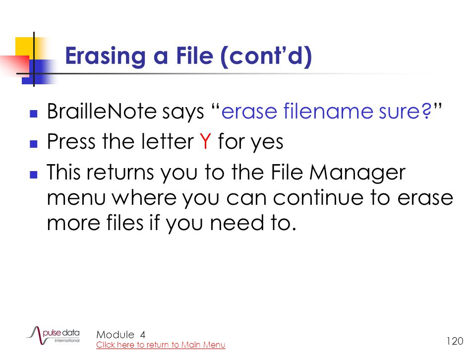 "Module 120 Erasing a File (cont'd) BrailleNote says ""erase filename sure?"" Press the letter Y for yes This returns you to the File Manager menu where"