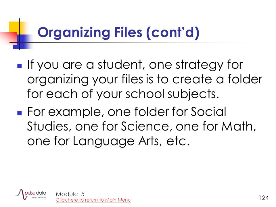 Module 124 Organizing Files (cont'd) If you are a student, one strategy for organizing your files is to create a folder for each of your school subjects.