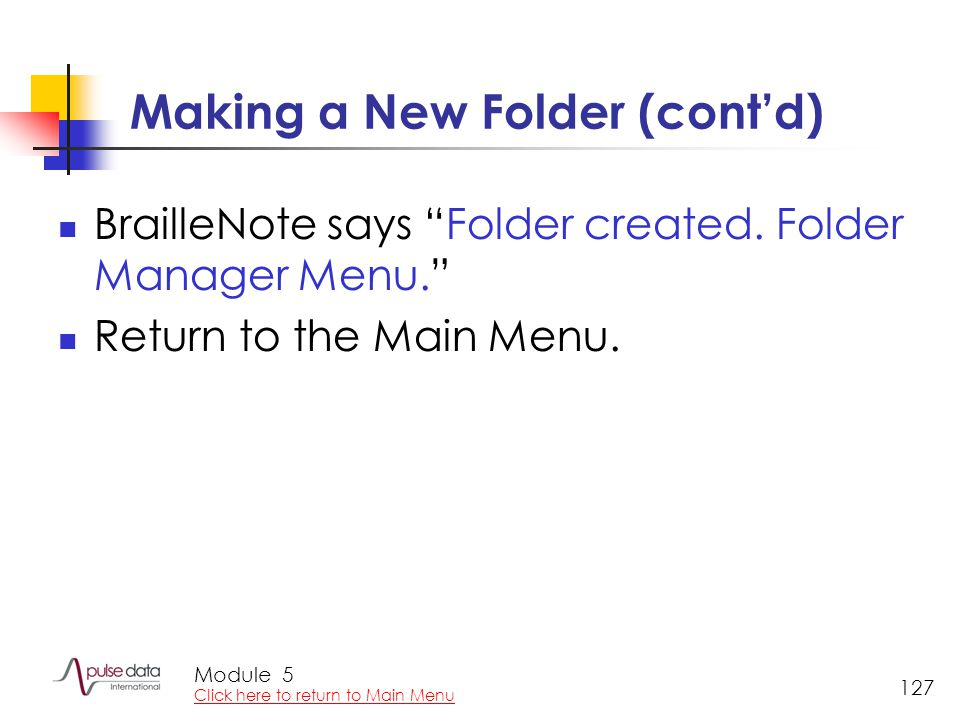 Module 127 Making a New Folder (cont'd) BrailleNote says Folder created.