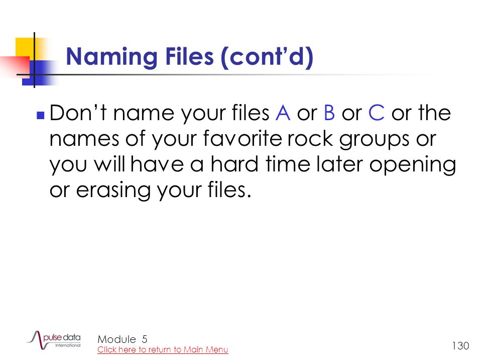 Module 130 Naming Files (cont'd) Don't name your files A or B or C or the names of your favorite rock groups or you will have a hard time later opening or erasing your files.