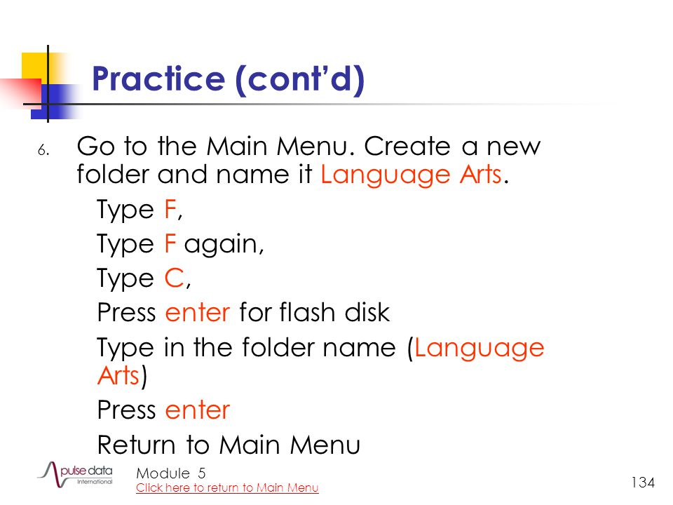 Module 134 Practice (cont'd) 6. Go to the Main Menu. Create a new folder and name it Language Arts. Type F, Type F again, Type C, Press enter for flas