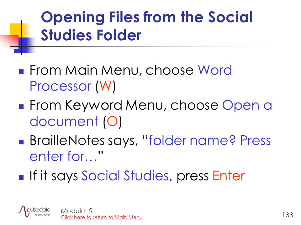 Module 138 Opening Files from the Social Studies Folder From Main Menu, choose Word Processor (W) From Keyword Menu, choose Open a document (O) BrailleNotes says, folder name.