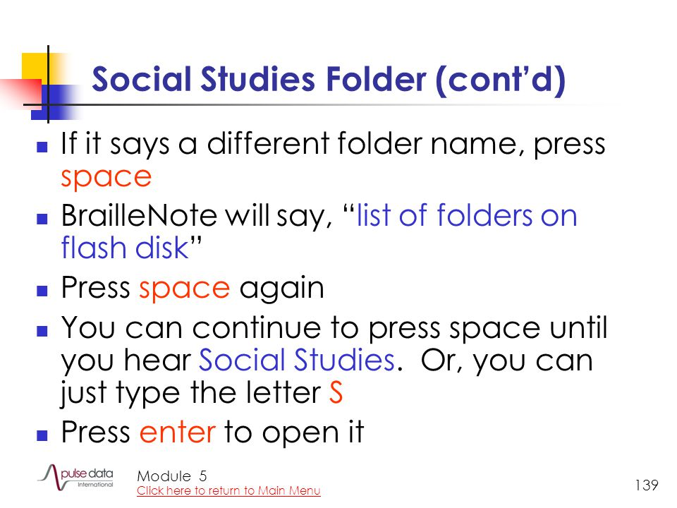 Module 139 Social Studies Folder (cont'd) If it says a different folder name, press space BrailleNote will say, list of folders on flash disk Press space again You can continue to press space until you hear Social Studies.