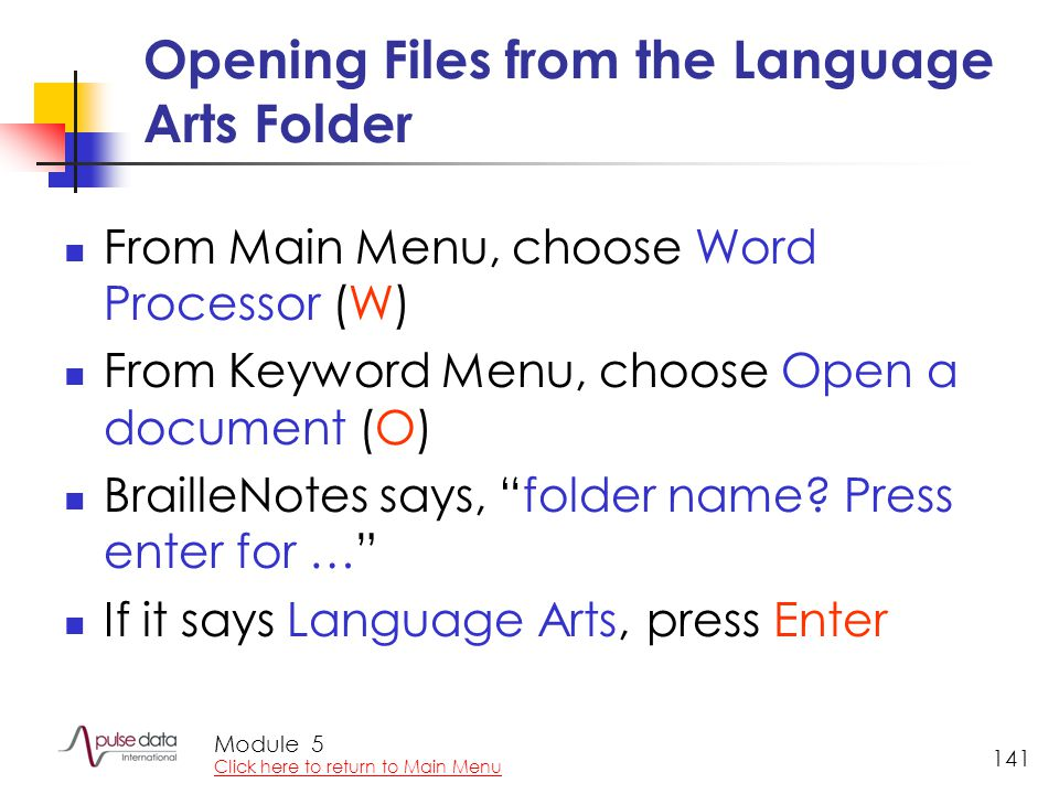 Module 141 Opening Files from the Language Arts Folder From Main Menu, choose Word Processor (W) From Keyword Menu, choose Open a document (O) Braille