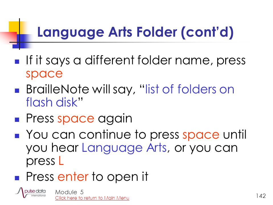 Module 142 Language Arts Folder (cont'd) If it says a different folder name, press space BrailleNote will say, list of folders on flash disk Press space again You can continue to press space until you hear Language Arts, or you can press L Press enter to open it 5 Click here to return to Main Menu