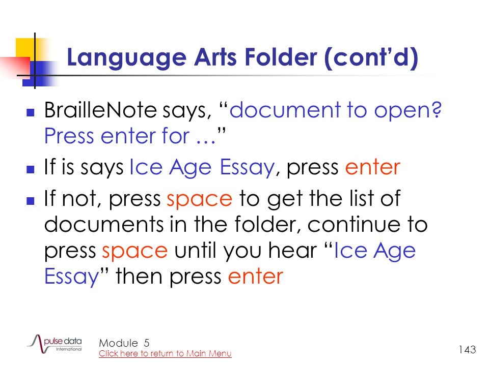 "Module 143 Language Arts Folder (cont'd) BrailleNote says, ""document to open? Press enter for …"" If is says Ice Age Essay, press enter If not, press s"