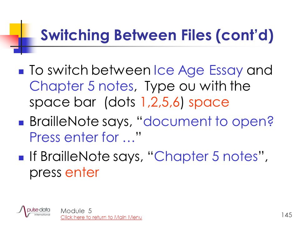 Module 145 Switching Between Files (cont'd) To switch between Ice Age Essay and Chapter 5 notes, Type ou with the space bar (dots 1,2,5,6) space Brail
