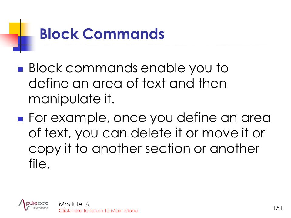 Module 151 Block Commands Block commands enable you to define an area of text and then manipulate it. For example, once you define an area of text, yo