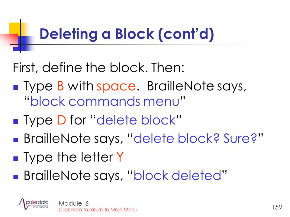 "Module 159 Deleting a Block (cont'd) First, define the block. Then: Type B with space. BrailleNote says, ""block commands menu"" Type D for ""delete bloc"