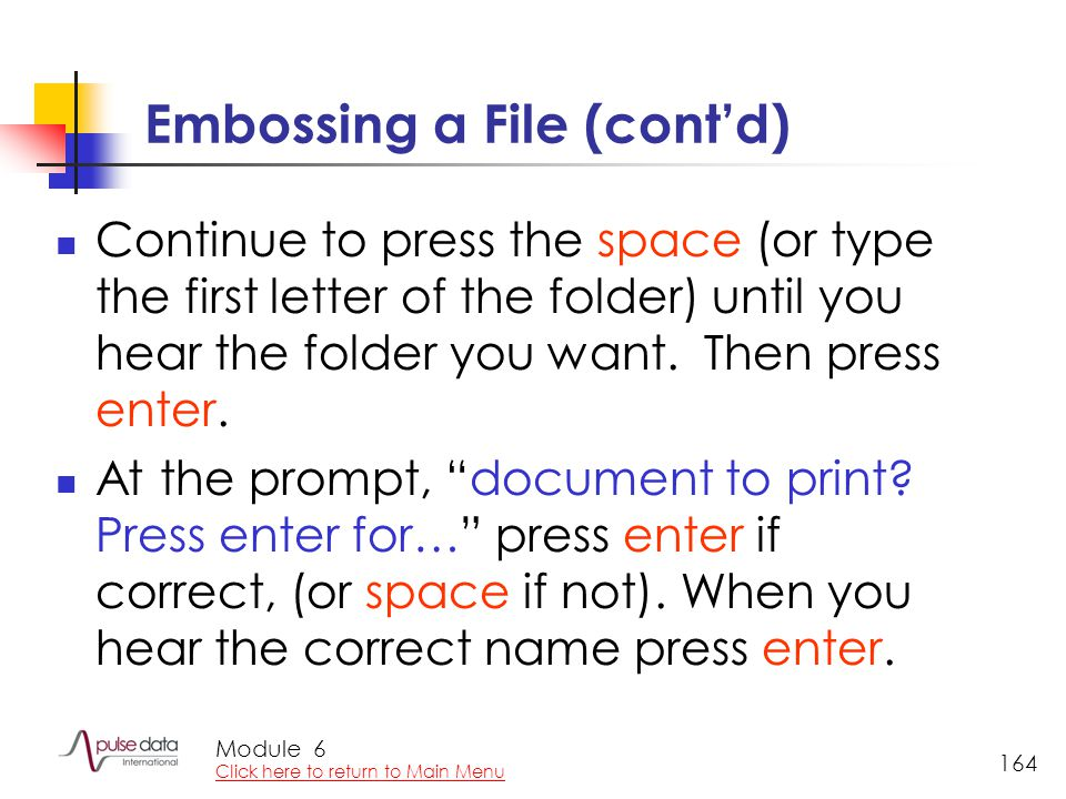Module 164 Embossing a File (cont'd) Continue to press the space (or type the first letter of the folder) until you hear the folder you want.