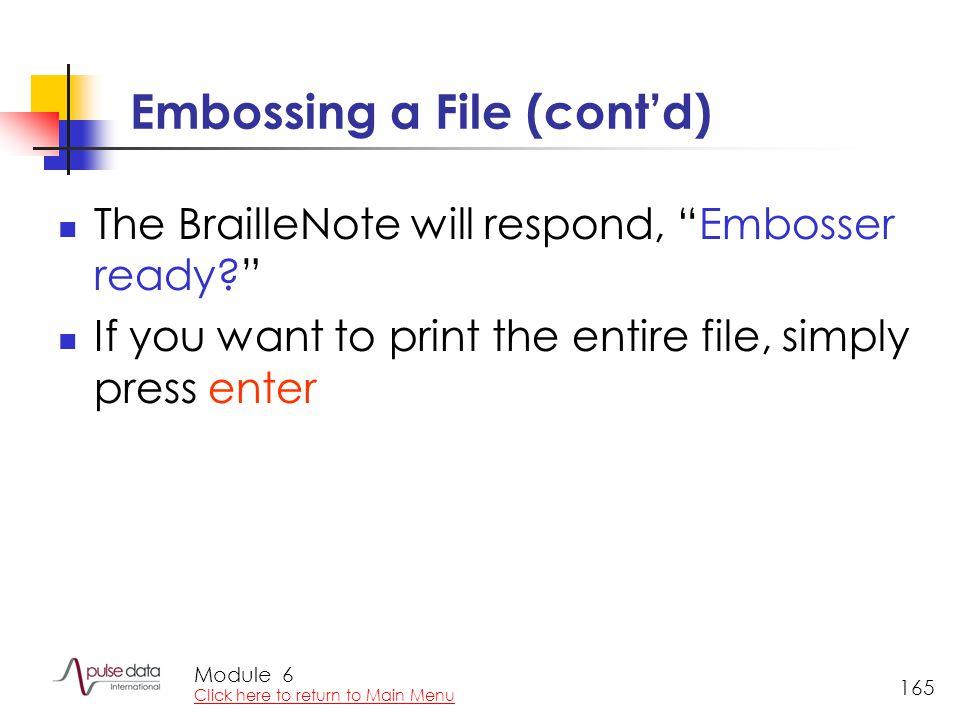 Module 165 Embossing a File (cont'd) The BrailleNote will respond, Embosser ready? If you want to print the entire file, simply press enter 6 Click here to return to Main Menu