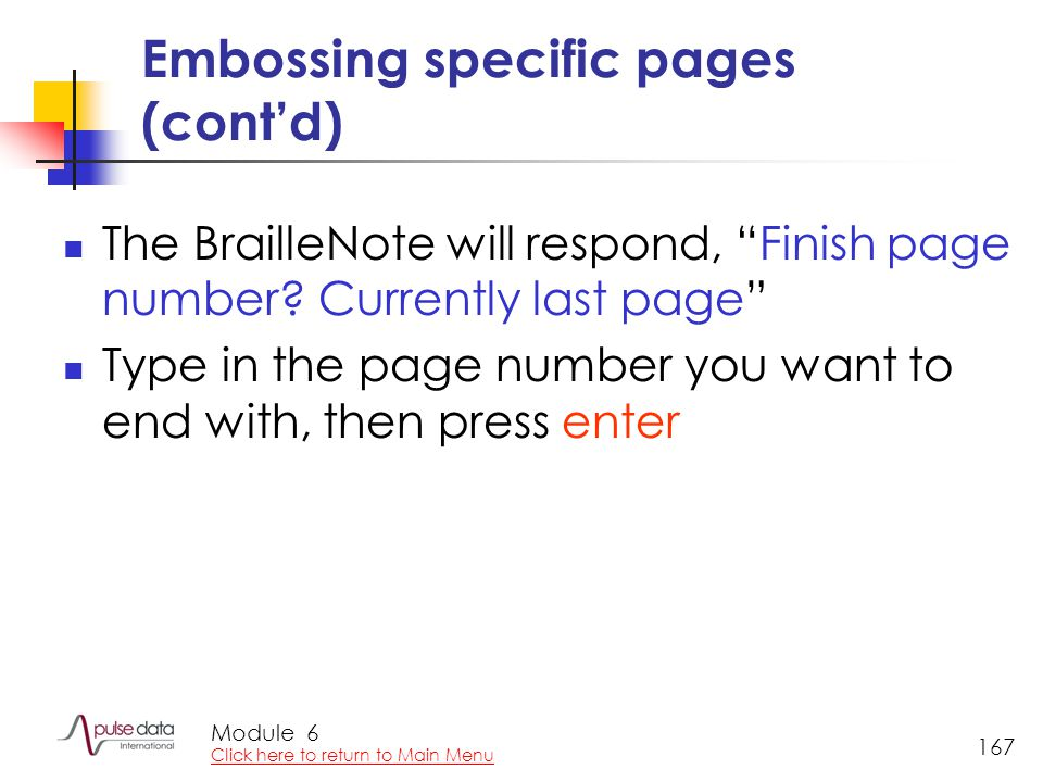 "Module 167 Embossing specific pages (cont'd) The BrailleNote will respond, ""Finish page number? Currently last page"" Type in the page number you want"