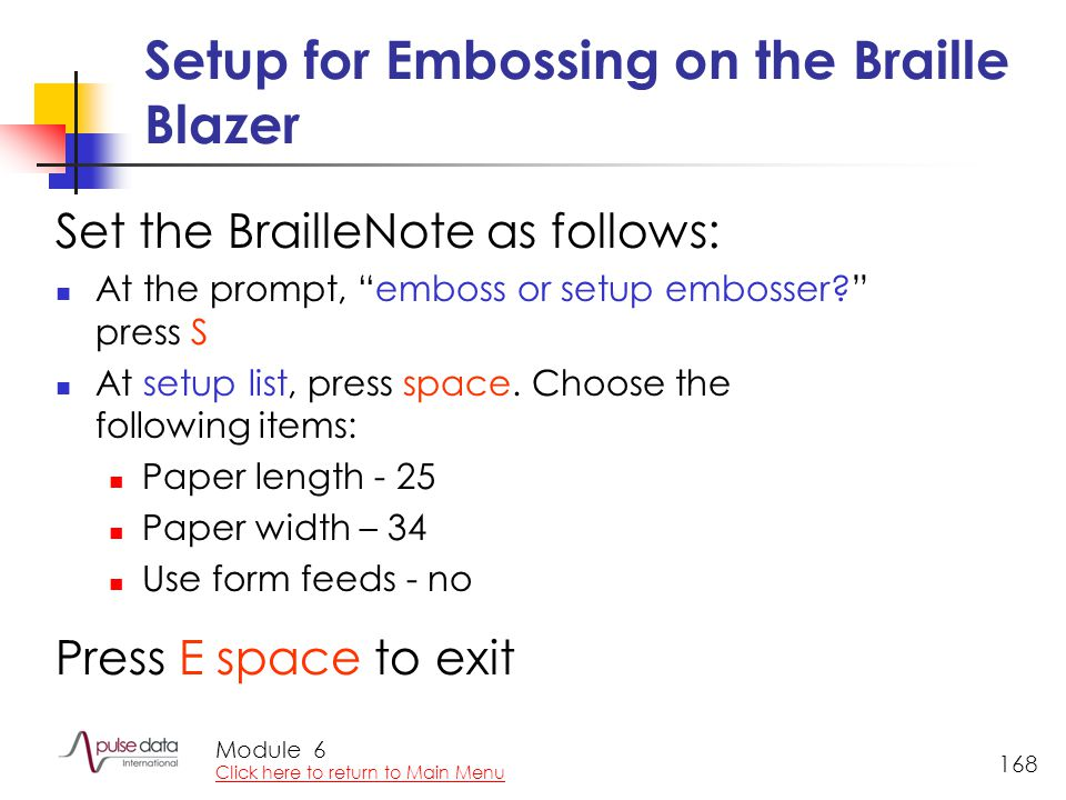 Module 168 Setup for Embossing on the Braille Blazer Set the BrailleNote as follows: At the prompt, emboss or setup embosser? press S At setup list, press space.