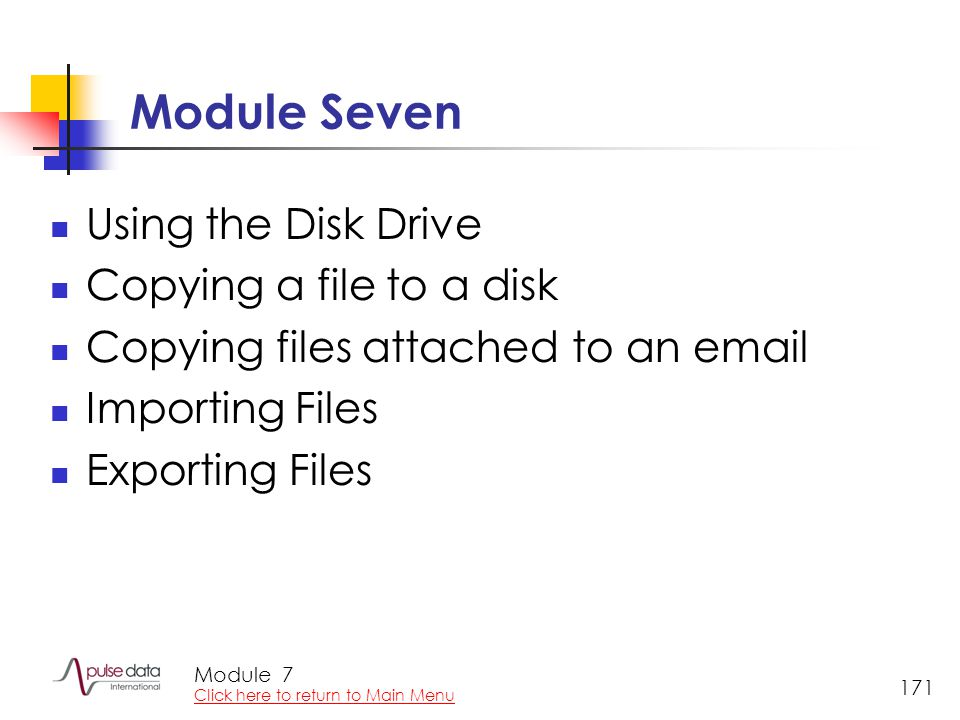 Module 171 Module Seven Using the Disk Drive Copying a file to a disk Copying files attached to an email Importing Files Exporting Files 7 Click here to return to Main Menu
