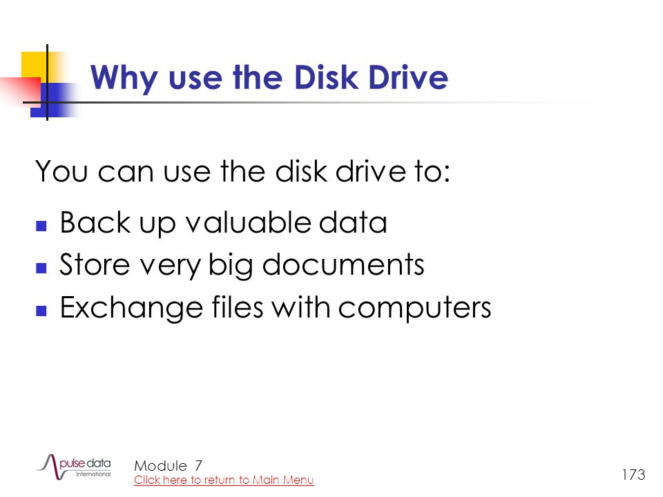 Module 173 Why use the Disk Drive You can use the disk drive to: Back up valuable data Store very big documents Exchange files with computers 7 Click here to return to Main Menu